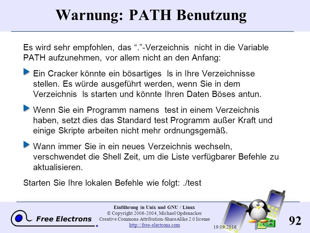 92 Einführung in Unix und GNU / Linux © Copyright 2006-2004, Michael Opdenacker Creative Commons Attribution-ShareAlike 2.0 license http://free-electrons.com http://free-electrons.com 19.09.2016 Warnung: PATH Benutzung Es wird sehr empfohlen, das . -Verzeichnis nicht in die Variable PATH aufzunehmen, vor allem nicht an den Anfang: Ein Cracker könnte ein bösartiges ls in Ihre Verzeichnisse stellen.