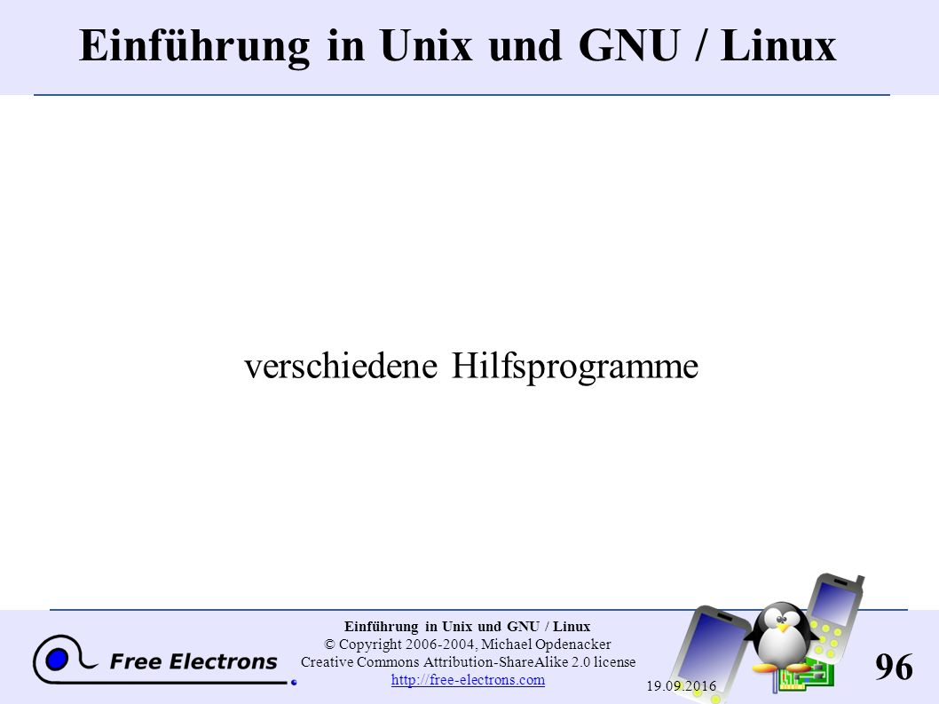 96 Einführung in Unix und GNU / Linux © Copyright 2006-2004, Michael Opdenacker Creative Commons Attribution-ShareAlike 2.0 license http://free-electrons.com http://free-electrons.com 19.09.2016 Einführung in Unix und GNU / Linux verschiedene Hilfsprogramme