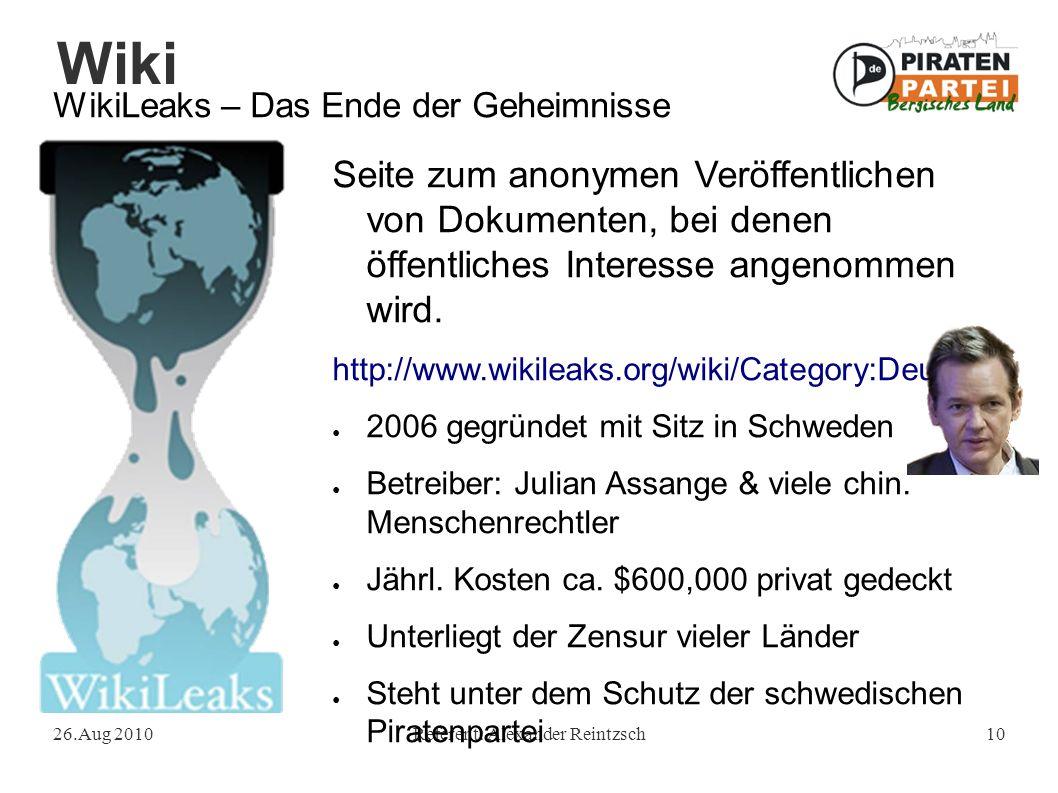 Wiki 26.Aug 2010Referent: Alexander Reintzsch10 WikiLeaks – Das Ende der Geheimnisse Seite zum anonymen Veröffentlichen von Dokumenten, bei denen öffentliches Interesse angenommen wird.