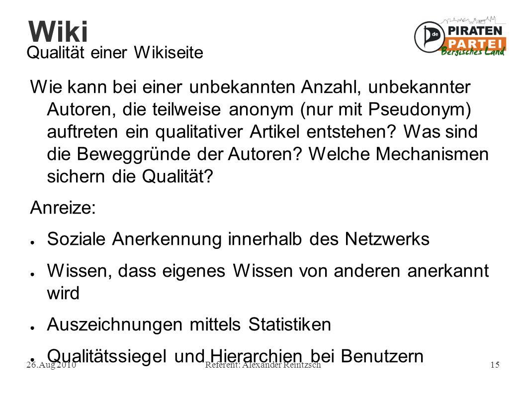 Wiki 26.Aug 2010Referent: Alexander Reintzsch15 Qualität einer Wikiseite Wie kann bei einer unbekannten Anzahl, unbekannter Autoren, die teilweise anonym (nur mit Pseudonym) auftreten ein qualitativer Artikel entstehen.