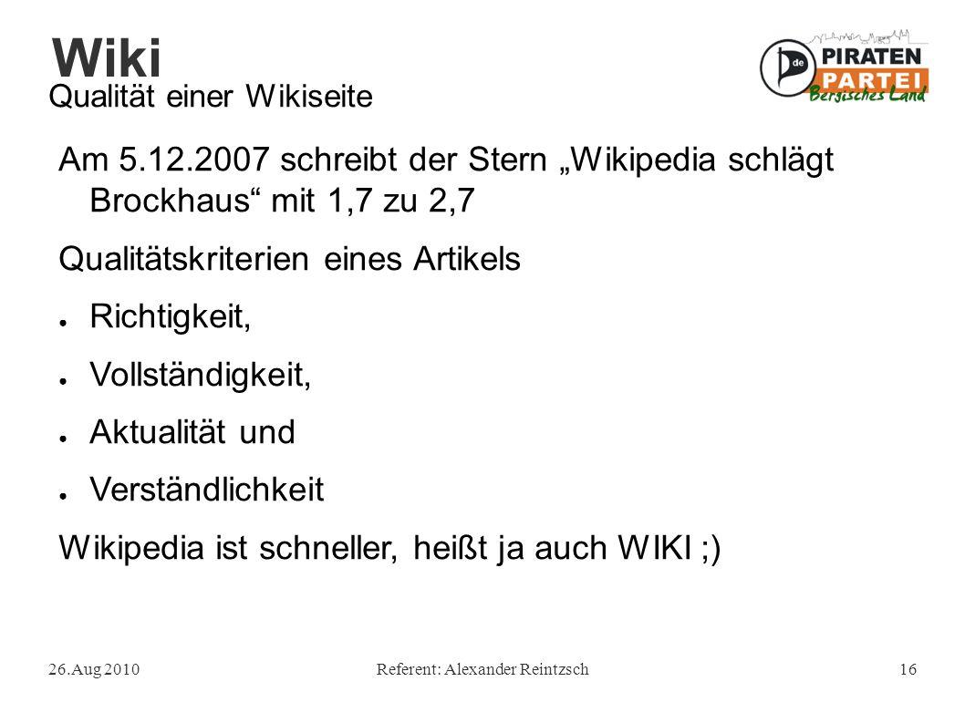 """Wiki 26.Aug 2010Referent: Alexander Reintzsch16 Qualität einer Wikiseite Am 5.12.2007 schreibt der Stern """"Wikipedia schlägt Brockhaus mit 1,7 zu 2,7 Qualitätskriterien eines Artikels ● Richtigkeit, ● Vollständigkeit, ● Aktualität und ● Verständlichkeit Wikipedia ist schneller, heißt ja auch WIKI ;)"""