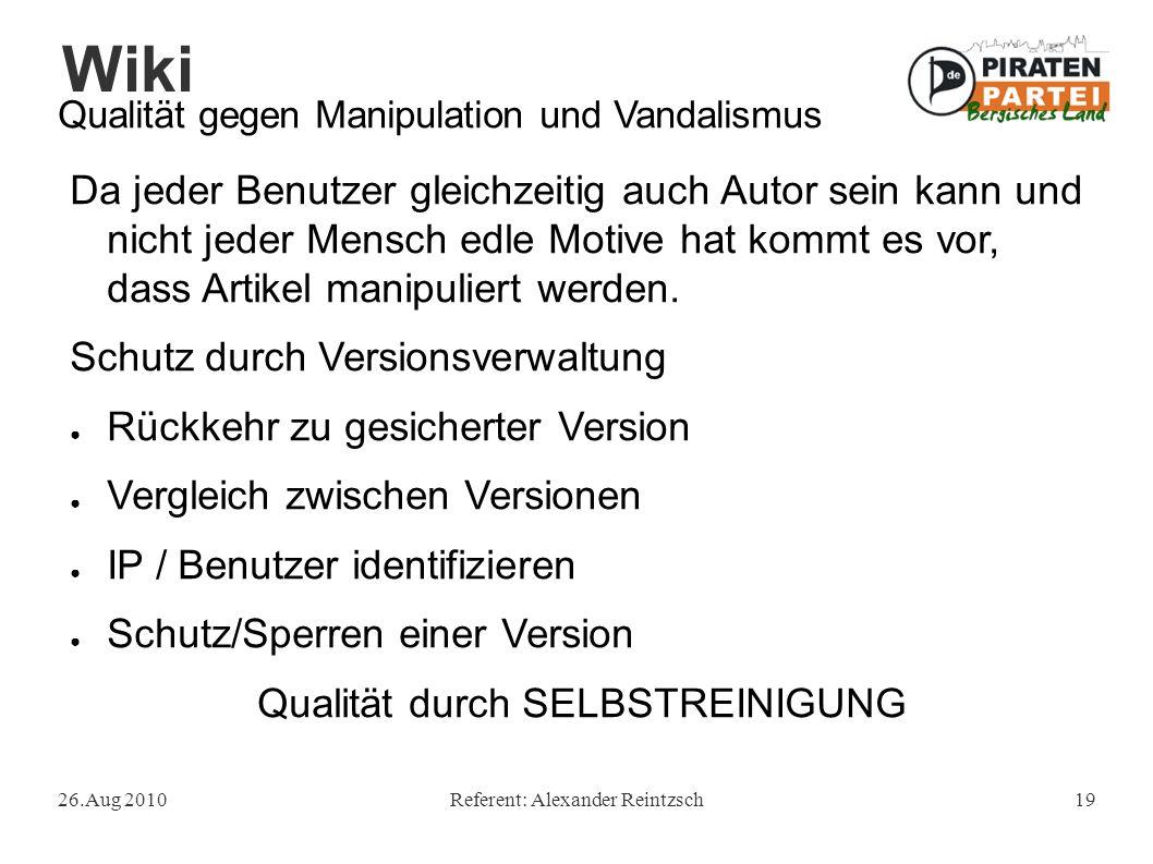 Wiki 26.Aug 2010Referent: Alexander Reintzsch19 Qualität gegen Manipulation und Vandalismus Da jeder Benutzer gleichzeitig auch Autor sein kann und nicht jeder Mensch edle Motive hat kommt es vor, dass Artikel manipuliert werden.