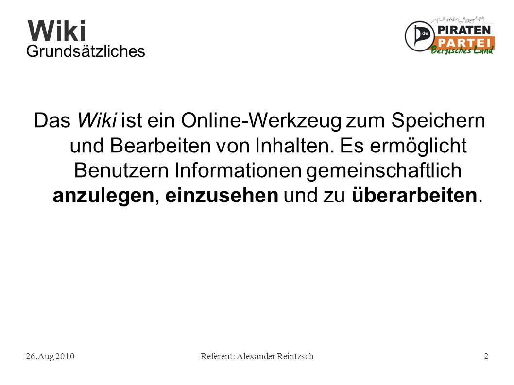 Wiki 26.Aug 2010Referent: Alexander Reintzsch2 Grundsätzliches Das Wiki ist ein Online-Werkzeug zum Speichern und Bearbeiten von Inhalten. Es ermöglic