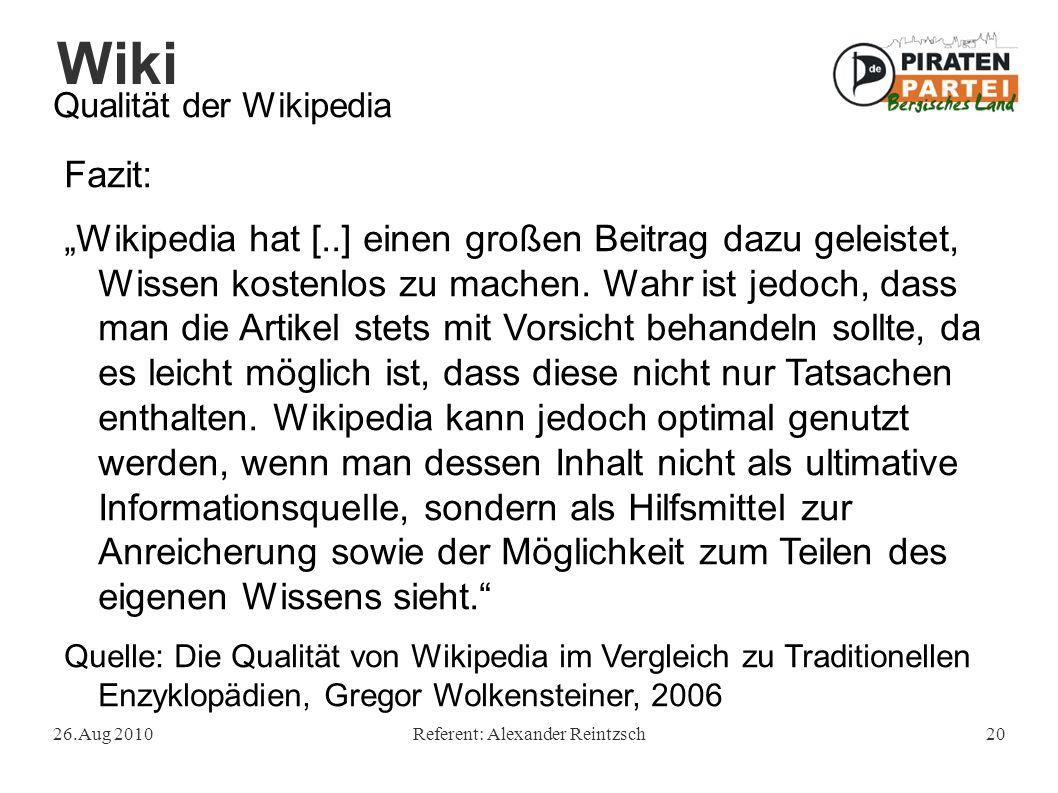 """Wiki 26.Aug 2010Referent: Alexander Reintzsch20 Qualität der Wikipedia Fazit: """"Wikipedia hat [..] einen großen Beitrag dazu geleistet, Wissen kostenlo"""