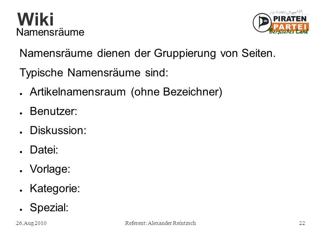 Wiki 26.Aug 2010Referent: Alexander Reintzsch22 Namensräume Namensräume dienen der Gruppierung von Seiten. Typische Namensräume sind: ● Artikelnamensr