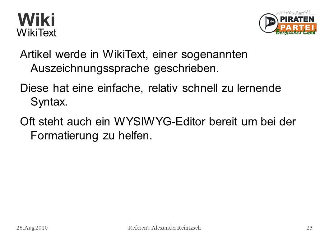 Wiki 26.Aug 2010Referent: Alexander Reintzsch25 WikiText Artikel werde in WikiText, einer sogenannten Auszeichnungssprache geschrieben.