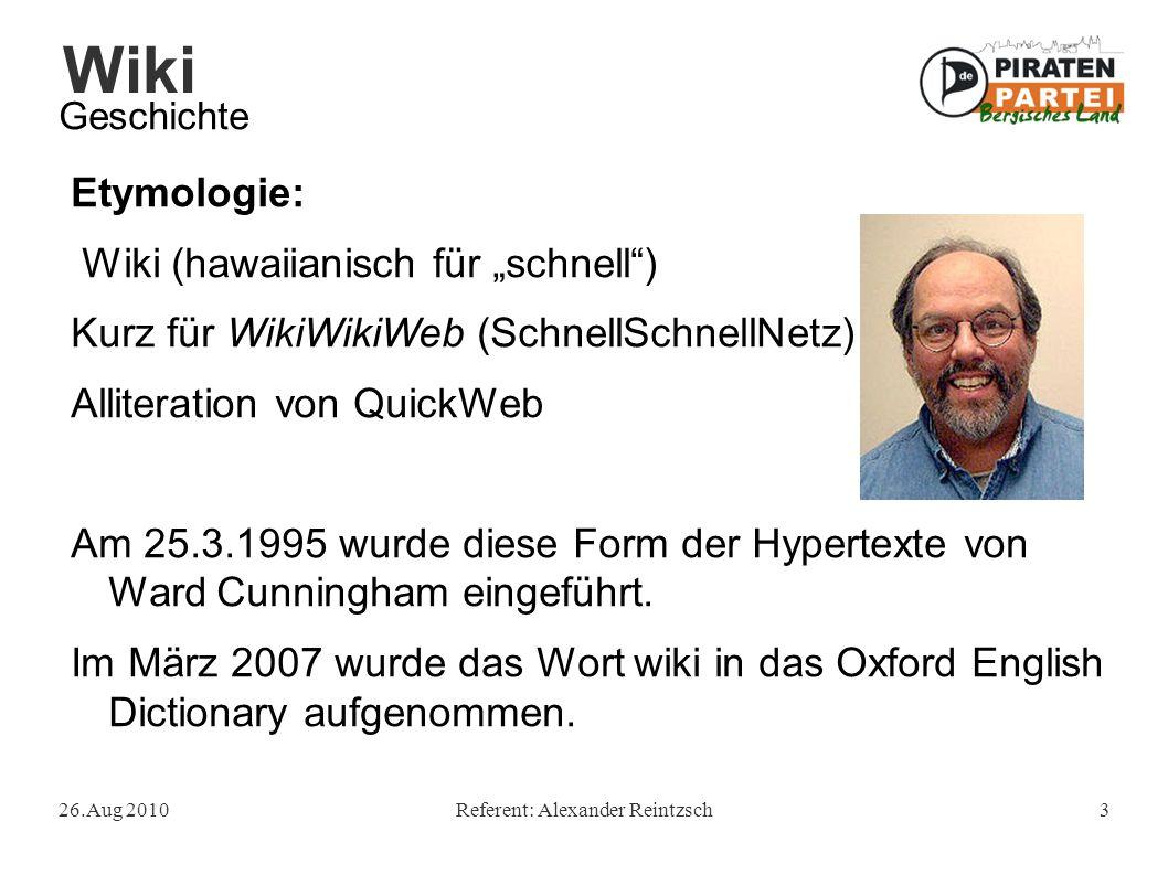 """Wiki 26.Aug 2010Referent: Alexander Reintzsch3 Geschichte Etymologie: Wiki (hawaiianisch für """"schnell ) Kurz für WikiWikiWeb (SchnellSchnellNetz) Alliteration von QuickWeb Am 25.3.1995 wurde diese Form der Hypertexte von Ward Cunningham eingeführt."""