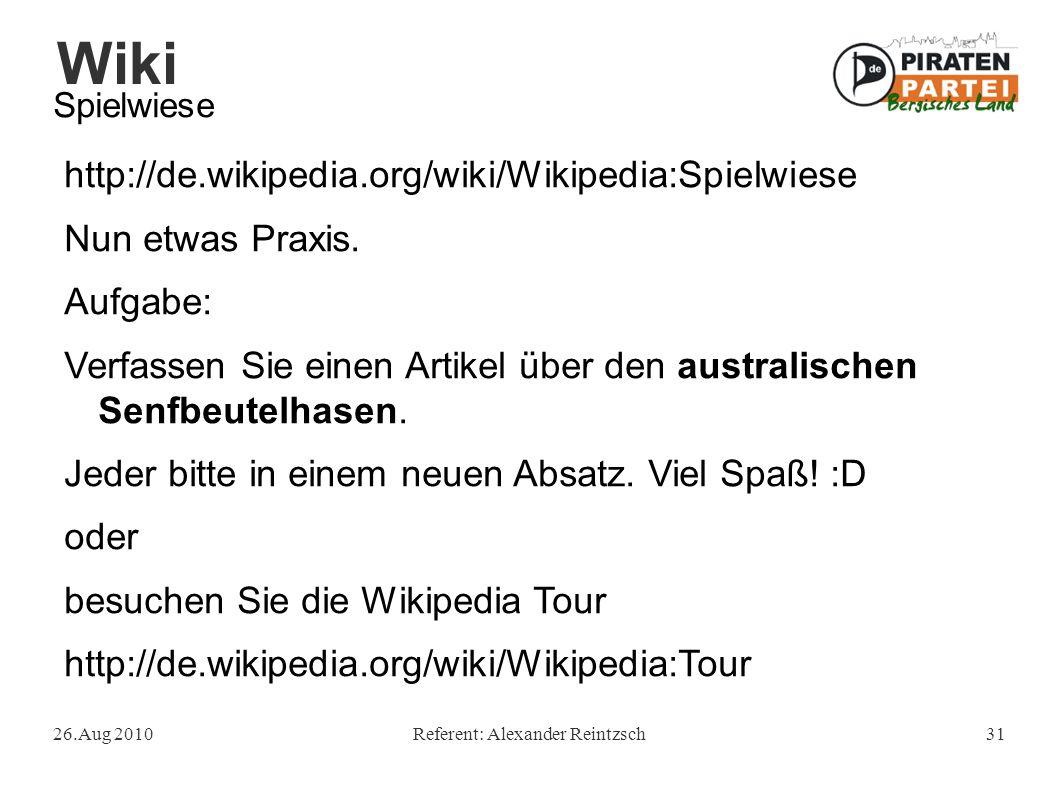 Wiki 26.Aug 2010Referent: Alexander Reintzsch31 Spielwiese http://de.wikipedia.org/wiki/Wikipedia:Spielwiese Nun etwas Praxis. Aufgabe: Verfassen Sie