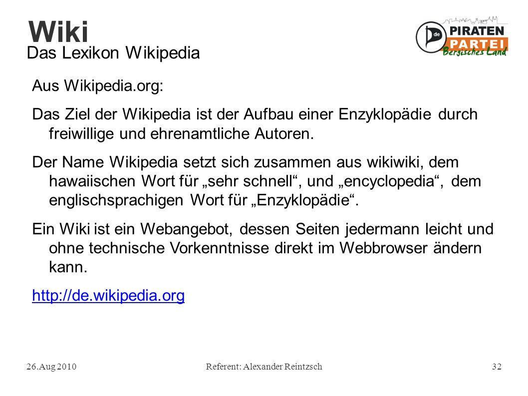 Wiki 26.Aug 2010Referent: Alexander Reintzsch32 Das Lexikon Wikipedia Aus Wikipedia.org: Das Ziel der Wikipedia ist der Aufbau einer Enzyklopädie durch freiwillige und ehrenamtliche Autoren.