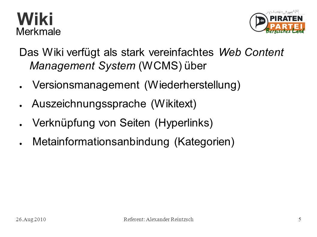 Wiki 26.Aug 2010Referent: Alexander Reintzsch5 Merkmale Das Wiki verfügt als stark vereinfachtes Web Content Management System (WCMS) über ● Versionsm