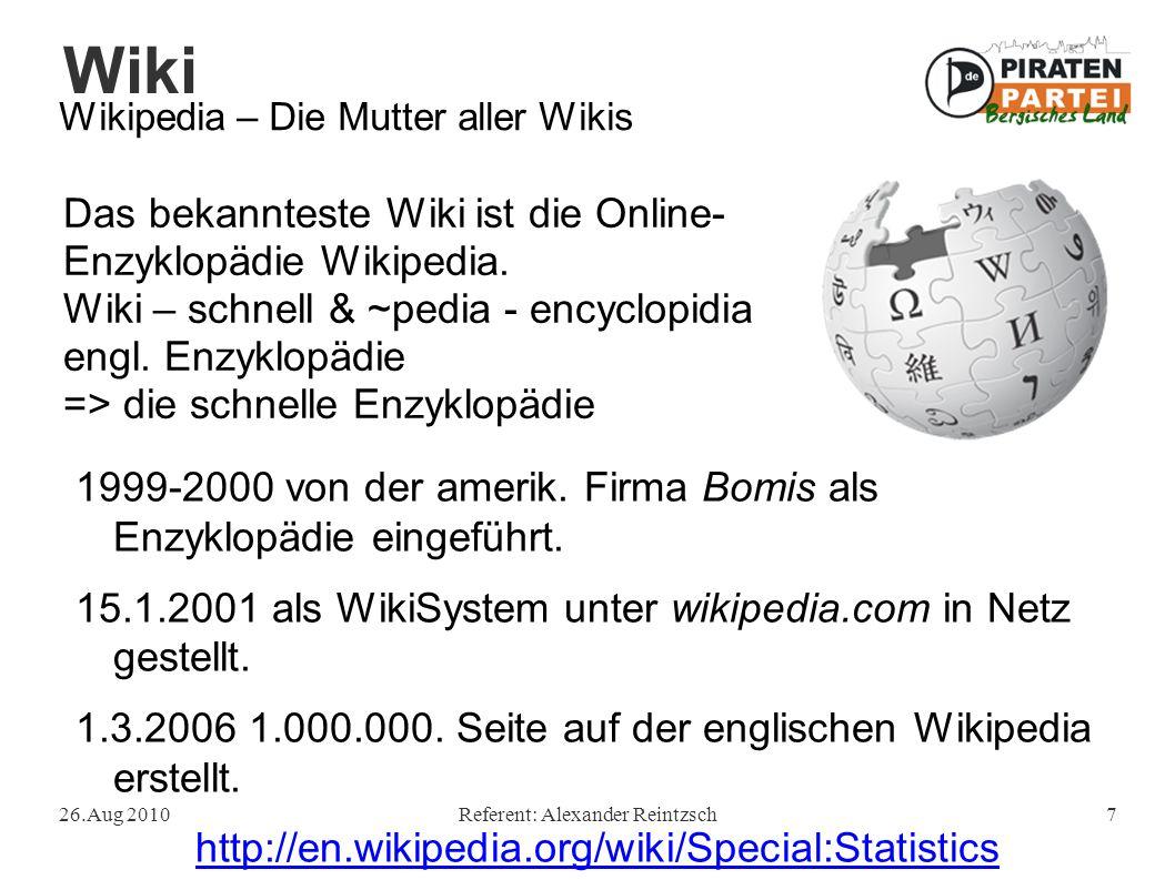Wiki 26.Aug 2010Referent: Alexander Reintzsch7 Wikipedia – Die Mutter aller Wikis Das bekannteste Wiki ist die Online- Enzyklopädie Wikipedia.