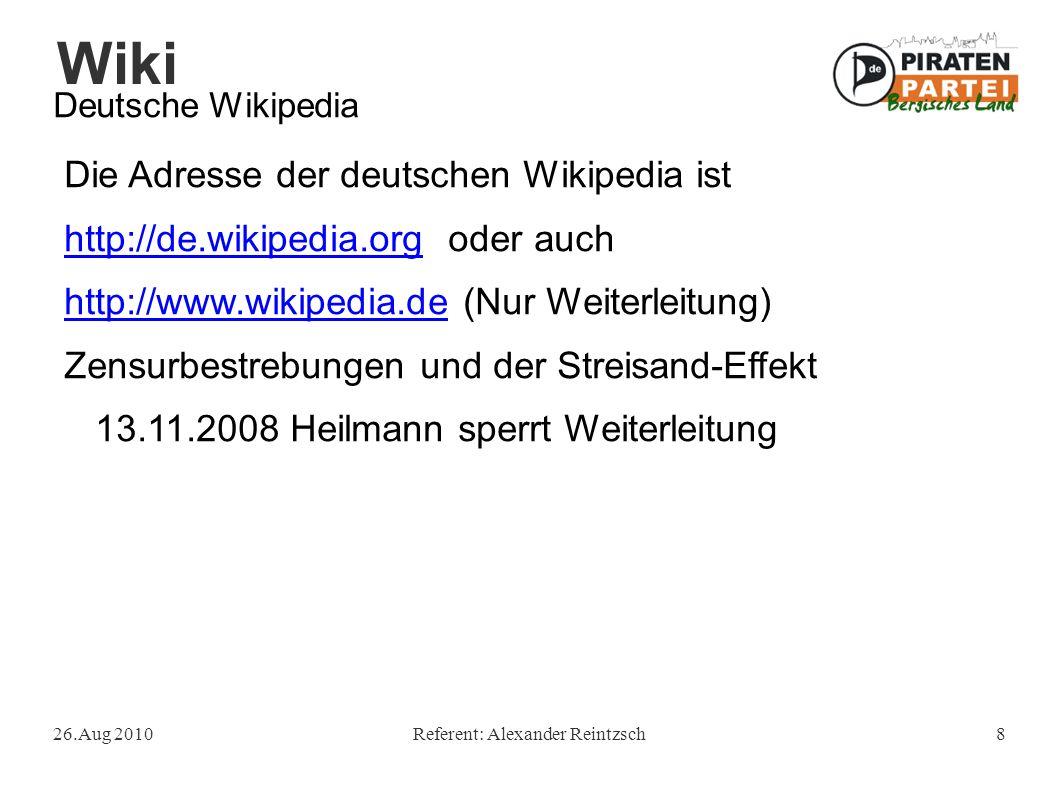 Wiki 26.Aug 2010Referent: Alexander Reintzsch8 Deutsche Wikipedia Die Adresse der deutschen Wikipedia ist http://de.wikipedia.orghttp://de.wikipedia.org oder auch http://www.wikipedia.dehttp://www.wikipedia.de (Nur Weiterleitung) Zensurbestrebungen und der Streisand-Effekt 13.11.2008 Heilmann sperrt Weiterleitung