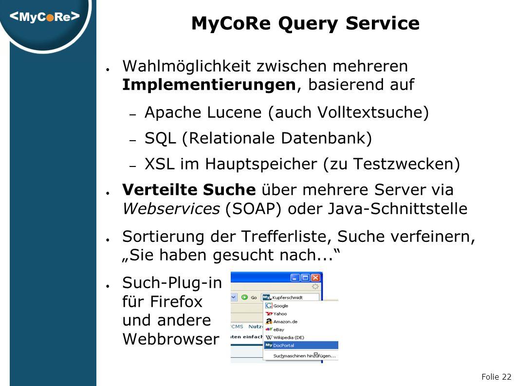 """Folie 22 MyCoRe Query Service ● Wahlmöglichkeit zwischen mehreren Implementierungen, basierend auf – Apache Lucene (auch Volltextsuche) – SQL (Relationale Datenbank) – XSL im Hauptspeicher (zu Testzwecken) ● Verteilte Suche über mehrere Server via Webservices (SOAP) oder Java-Schnittstelle ● Sortierung der Trefferliste, Suche verfeinern, """"Sie haben gesucht nach... ● Such-Plug-in für Firefox und andere Webbrowser"""