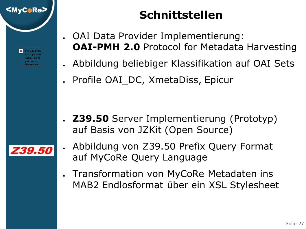 Folie 27 Schnittstellen ● OAI Data Provider Implementierung: OAI-PMH 2.0 Protocol for Metadata Harvesting ● Abbildung beliebiger Klassifikation auf OAI Sets ● Profile OAI_DC, XmetaDiss, Epicur ● Z39.50 Server Implementierung (Prototyp) auf Basis von JZKit (Open Source) ● Abbildung von Z39.50 Prefix Query Format auf MyCoRe Query Language ● Transformation von MyCoRe Metadaten ins MAB2 Endlosformat über ein XSL Stylesheet