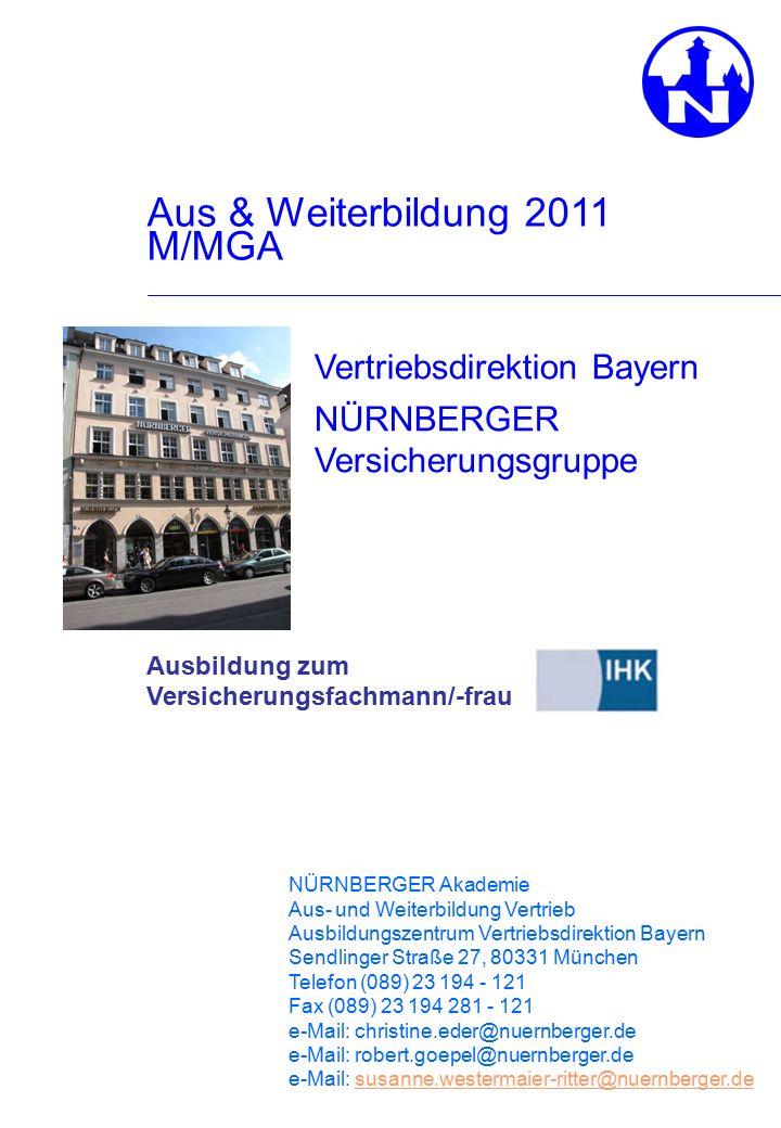 Aus & Weiterbildung 2011 M/MGA Ausbildung zum Versicherungsfachmann/-frau Vertriebsdirektion Bayern NÜRNBERGER Versicherungsgruppe NÜRNBERGER Akademie Aus- und Weiterbildung Vertrieb Ausbildungszentrum Vertriebsdirektion Bayern Sendlinger Straße 27, 80331 München Telefon (089) 23 194 - 121 Fax (089) 23 194 281 - 121 e-Mail: christine.eder@nuernberger.de e-Mail: robert.goepel@nuernberger.de e-Mail: susanne.westermaier-ritter@nuernberger.desusanne.westermaier-ritter@nuernberger.de