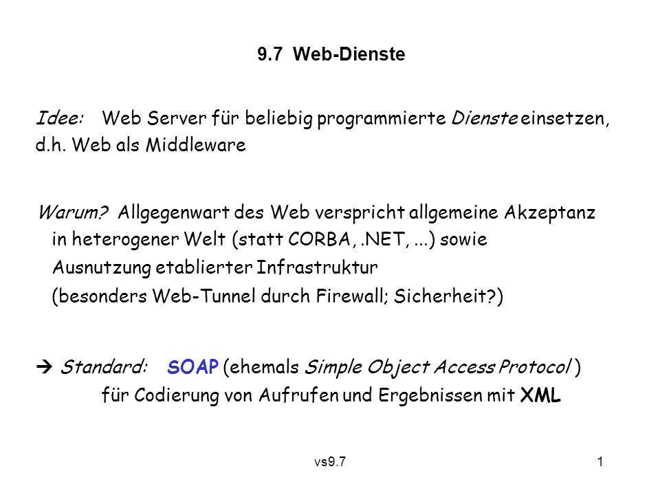 vs9.7 1 9.7 Web-Dienste Idee:Web Server für beliebig programmierte Dienste einsetzen, d.h. Web als Middleware Warum? Allgegenwart des Web verspricht a