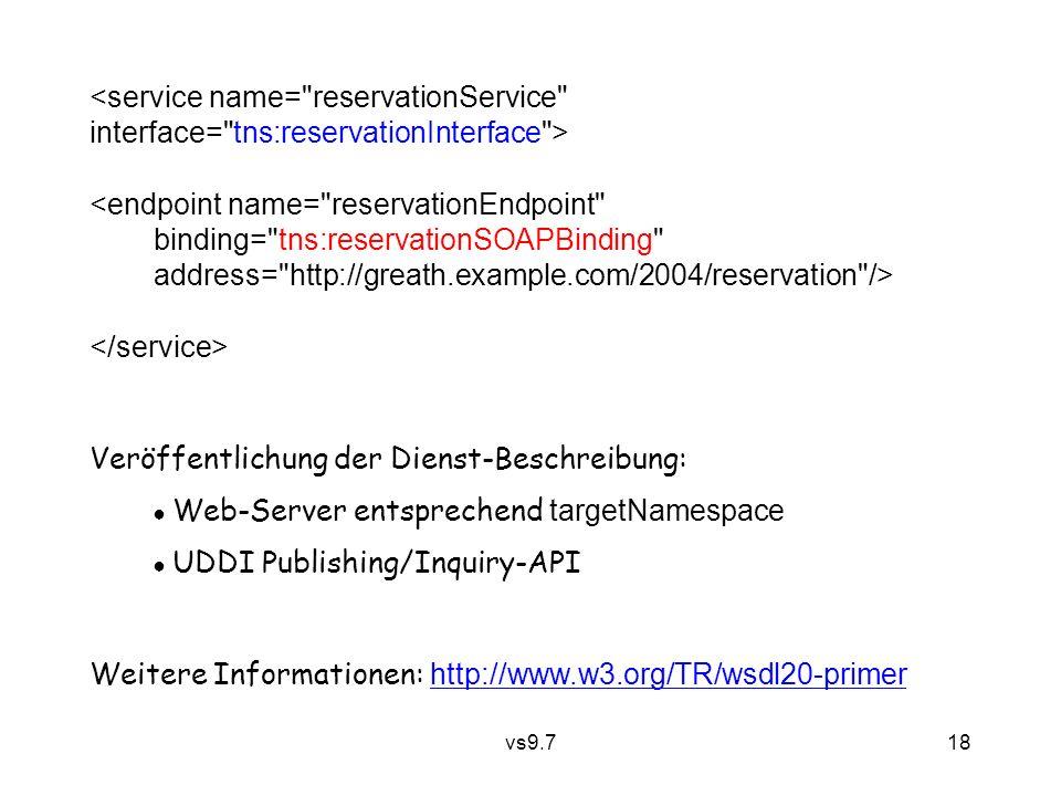 vs9.7 18 <service name= reservationService interface= tns:reservationInterface > <endpoint name= reservationEndpoint binding= tns:reservationSOAPBinding address= http://greath.example.com/2004/reservation /> Veröffentlichung der Dienst-Beschreibung: ● Web-Server entsprechend targetNamespace ● UDDI Publishing/Inquiry-API Weitere Informationen: http://www.w3.org/TR/wsdl20-primer http://www.w3.org/TR/wsdl20-primer
