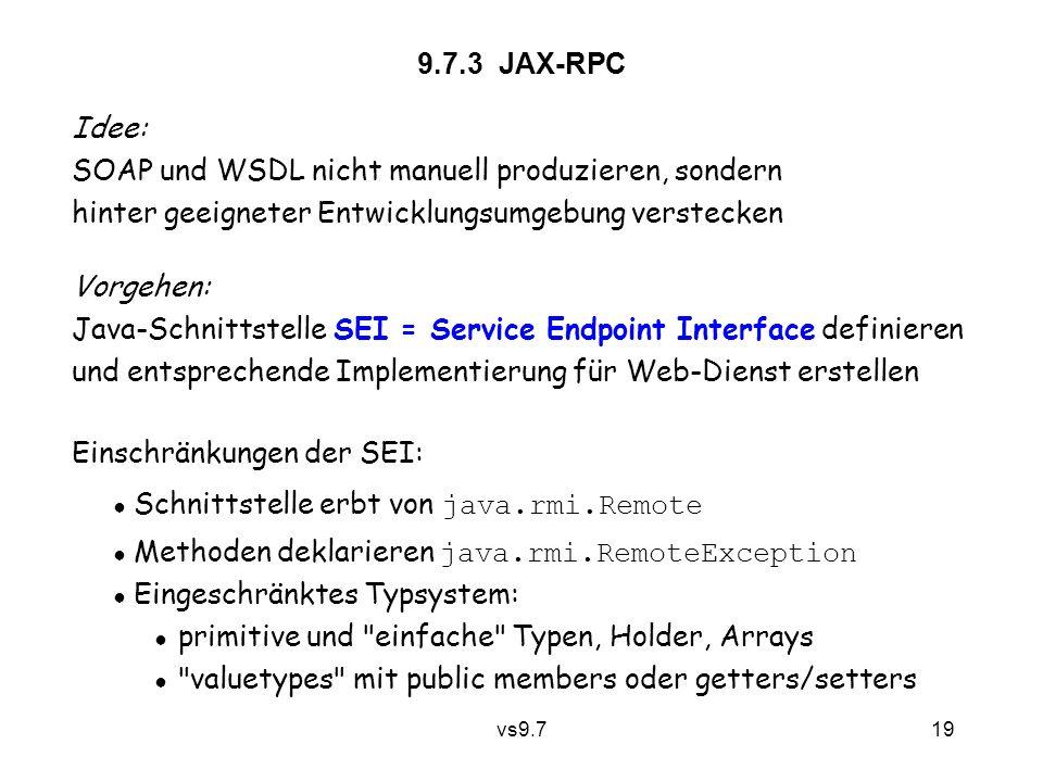 vs9.7 19 9.7.3 JAX-RPC Einschränkungen der SEI: ● Schnittstelle erbt von java.rmi.Remote ● Methoden deklarieren java.rmi.RemoteException ● Eingeschränktes Typsystem: ● primitive und einfache Typen, Holder, Arrays ● valuetypes mit public members oder getters/setters Idee: SOAP und WSDL nicht manuell produzieren, sondern hinter geeigneter Entwicklungsumgebung verstecken Vorgehen: Java-Schnittstelle SEI = Service Endpoint Interface definieren und entsprechende Implementierung für Web-Dienst erstellen