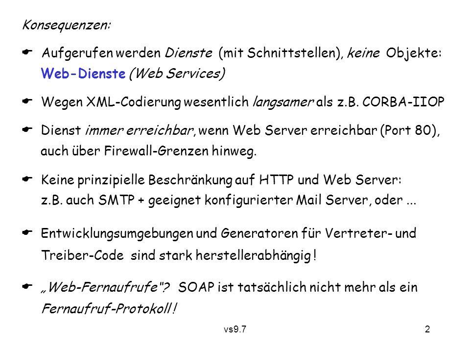 vs9.7 2 Konsequenzen:  Aufgerufen werden Dienste (mit Schnittstellen), keine Objekte: Web-Dienste (Web Services)  Wegen XML-Codierung wesentlich langsamer als z.B.