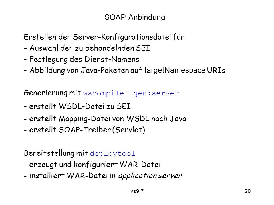 vs9.7 20 Erstellen der Server-Konfigurationsdatei für - Auswahl der zu behandelnden SEI - Festlegung des Dienst-Namens - Abbildung von Java-Paketen auf targetNamespace URIs SOAP-Anbindung Generierung mit wscompile -gen:server - erstellt WSDL-Datei zu SEI - erstellt Mapping-Datei von WSDL nach Java - erstellt SOAP-Treiber (Servlet) Bereitstellung mit deploytool - erzeugt und konfiguriert WAR-Datei - installiert WAR-Datei in application server