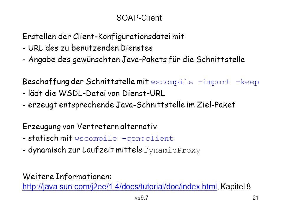 vs9.7 21 SOAP-Client Beschaffung der Schnittstelle mit wscompile -import -keep - lädt die WSDL-Datei von Dienst-URL - erzeugt entsprechende Java-Schnittstelle im Ziel-Paket Erstellen der Client-Konfigurationsdatei mit - URL des zu benutzenden Dienstes - Angabe des gewünschten Java-Pakets für die Schnittstelle Weitere Informationen: http://java.sun.com/j2ee/1.4/docs/tutorial/doc/index.htmlhttp://java.sun.com/j2ee/1.4/docs/tutorial/doc/index.html, Kapitel 8 Erzeugung von Vertretern alternativ - statisch mit wscompile -gen:client - dynamisch zur Laufzeit mittels DynamicProxy