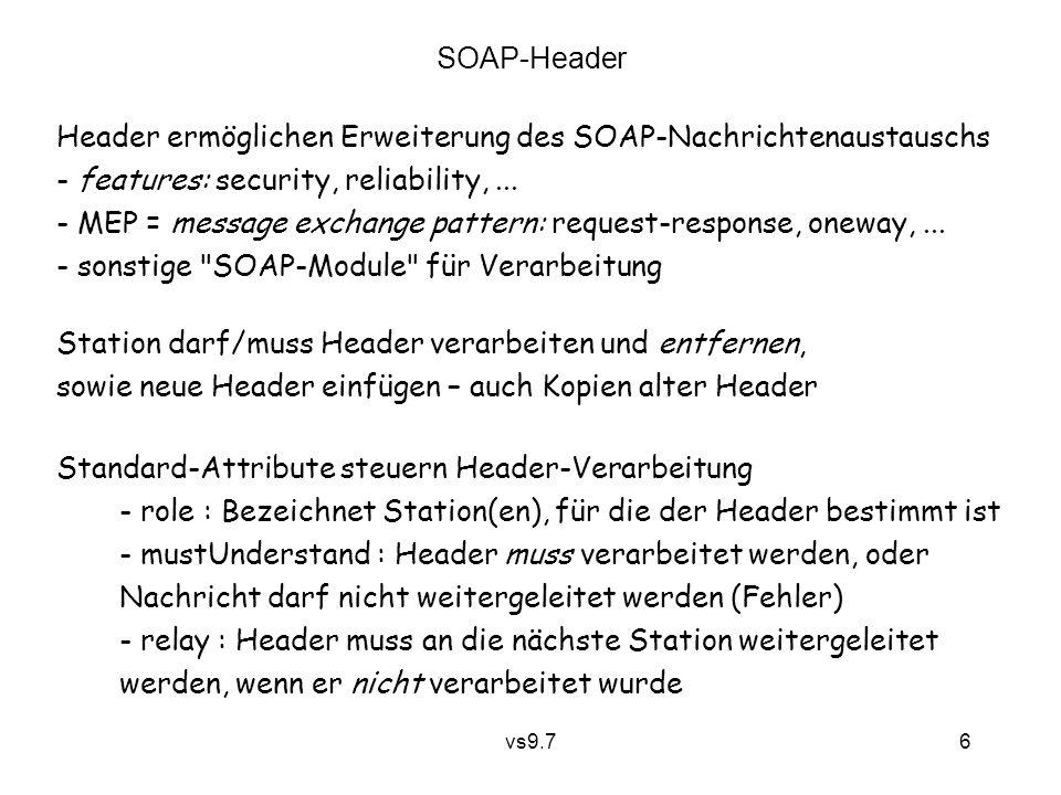 vs9.7 6 SOAP-Header Header ermöglichen Erweiterung des SOAP-Nachrichtenaustauschs - features: security, reliability,... - MEP = message exchange patte