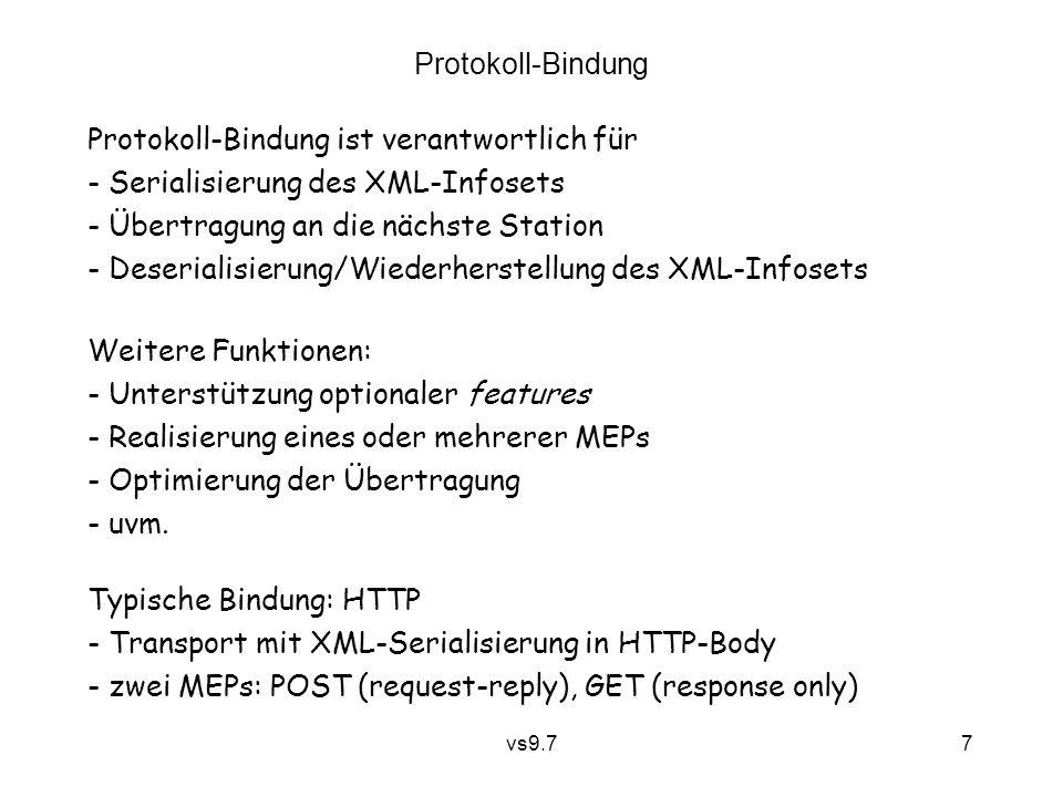 vs9.7 7 Protokoll-Bindung Protokoll-Bindung ist verantwortlich für - Serialisierung des XML-Infosets - Übertragung an die nächste Station - Deserialisierung/Wiederherstellung des XML-Infosets Weitere Funktionen: - Unterstützung optionaler features - Realisierung eines oder mehrerer MEPs - Optimierung der Übertragung - uvm.