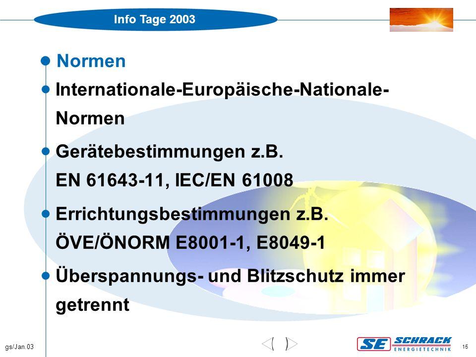 Info Tage 2003 gs/Jan.03 15 Normen  Internationale-Europäische-Nationale- Normen  Gerätebestimmungen z.B. EN 61643-11, IEC/EN 61008  Errichtungsbes