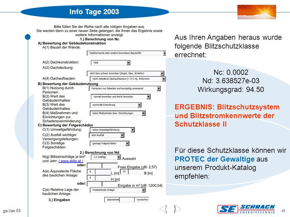 Info Tage 2003 gs/Jan.03 43 Beispiele Aus Ihren Angaben heraus wurde folgende Blitzschutzklasse errechnet: Nc: 0.0002 Nd: 3.638527e-03 Wirkungsgrad: 9