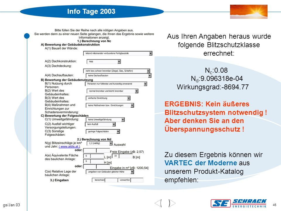 Info Tage 2003 gs/Jan.03 45 Beispiele Aus Ihren Angaben heraus wurde folgende Blitzschutzklasse errechnet: N c :0.08 N d :9.096318e-04 Wirkungsgrad:-8