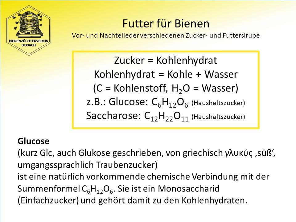 Futter für Bienen Vor- und Nachteileder verschiedenen Zucker- und Futtersirupe Zucker = Kohlenhydrat Kohlenhydrat = Kohle + Wasser (C = Kohlenstoff, H 2 O = Wasser) z.B.: Glucose: C 6 H 12 O 6 (Haushaltszucker) Saccharose: C 12 H 22 O 11 (Haushaltszucker) Glucose (kurz Glc, auch Glukose geschrieben, von griechisch γλυκύς 'süß', umgangssprachlich Traubenzucker) ist eine natürlich vorkommende chemische Verbindung mit der Summenformel C 6 H 12 O 6.