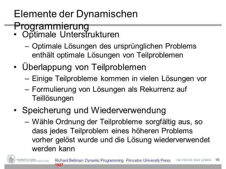 Elemente der Dynamischen Programmierung Optimale Unterstrukturen –Optimale Lösungen des ursprünglichen Problems enthält optimale Lösungen von Teilproblemen Überlappung von Teilproblemen –Einige Teilprobleme kommen in vielen Lösungen vor –Formulierung von Lösungen als Rekurrenz auf Teillösungen Speicherung und Wiederverwendung –Wähle Ordnung der Teilprobleme sorgfältig aus, so dass jedes Teilproblem eines höheren Problems vorher gelöst wurde und die Lösung wiederverwendet werden kann Richard Bellman: Dynamic Programming.