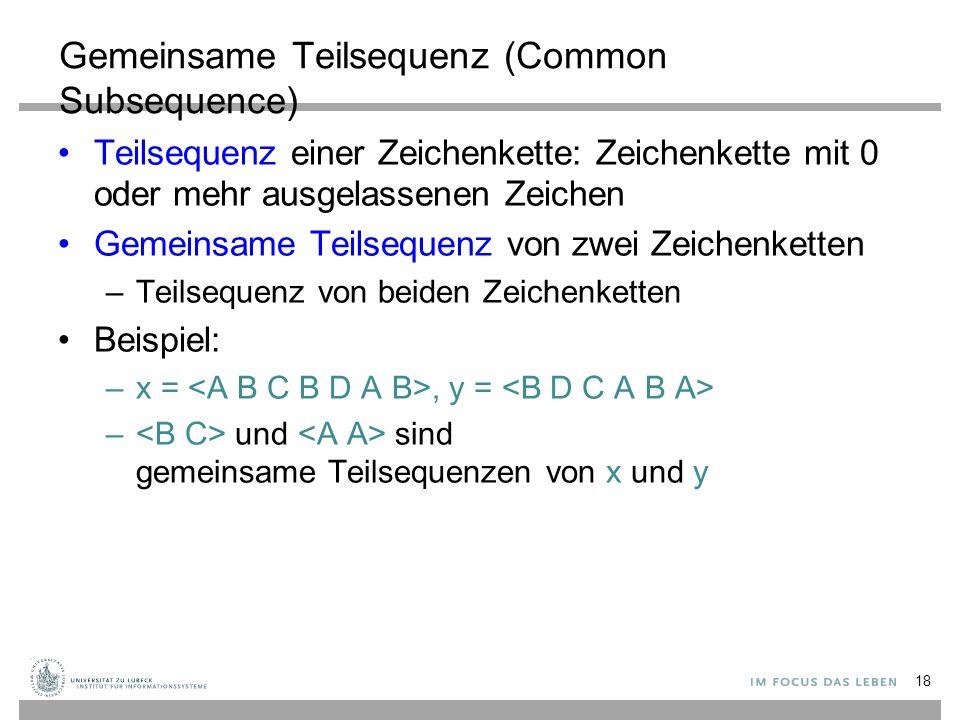 Gemeinsame Teilsequenz (Common Subsequence) Teilsequenz einer Zeichenkette: Zeichenkette mit 0 oder mehr ausgelassenen Zeichen Gemeinsame Teilsequenz von zwei Zeichenketten –Teilsequenz von beiden Zeichenketten Beispiel: –x =, y = – und sind gemeinsame Teilsequenzen von x und y 18