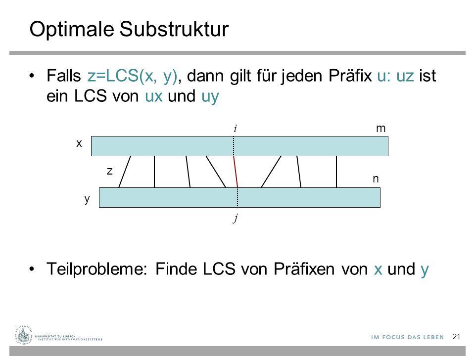 Optimale Substruktur Falls z=LCS(x, y), dann gilt für jeden Präfix u: uz ist ein LCS von ux und uy Teilprobleme: Finde LCS von Präfixen von x und y 21 x y m n z i j