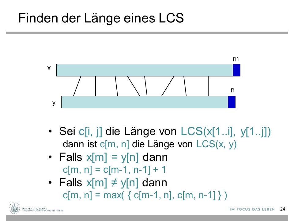 Finden der Länge eines LCS Sei c[i, j] die Länge von LCS(x[1..i], y[1..j]) dann ist c[m, n] die Länge von LCS(x, y) Falls x[m] = y[n] dann c[m, n] = c[m-1, n-1] + 1 Falls x[m] ≠ y[n] dann c[m, n] = max( { c[m-1, n], c[m, n-1] } ) x y m n 24