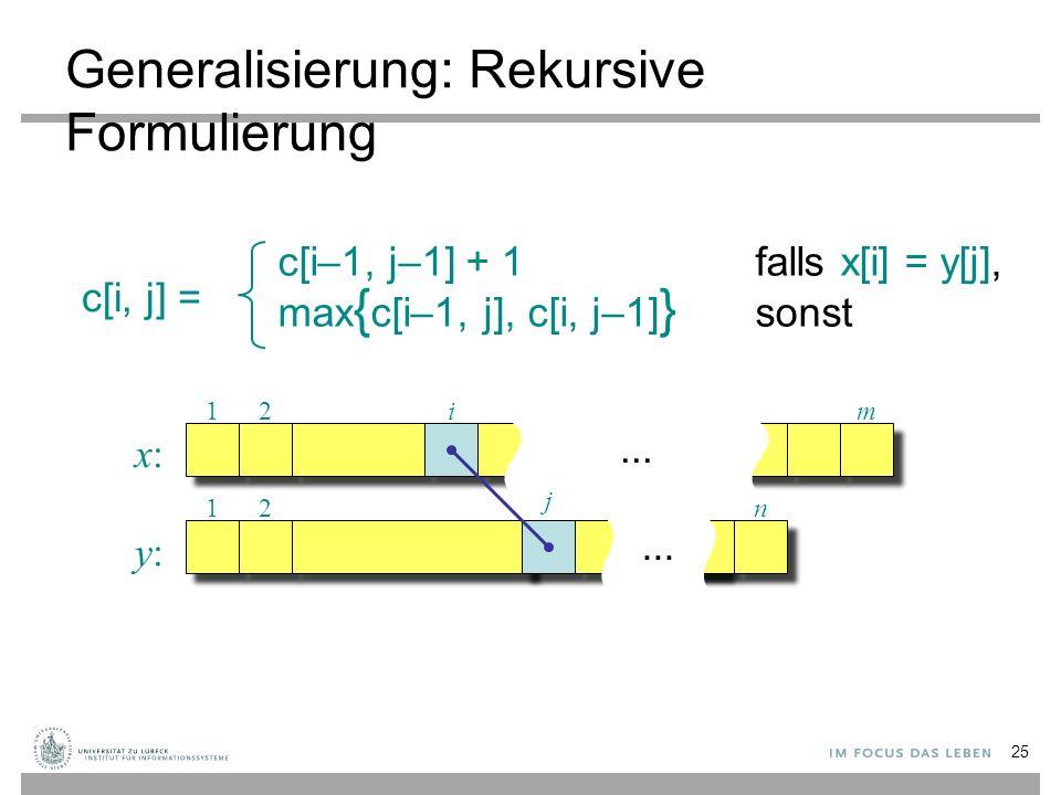 Generalisierung: Rekursive Formulierung c[i, j] = c[i–1, j–1] + 1falls x[i] = y[j], max { c[i–1, j], c[i, j–1] } sonst...