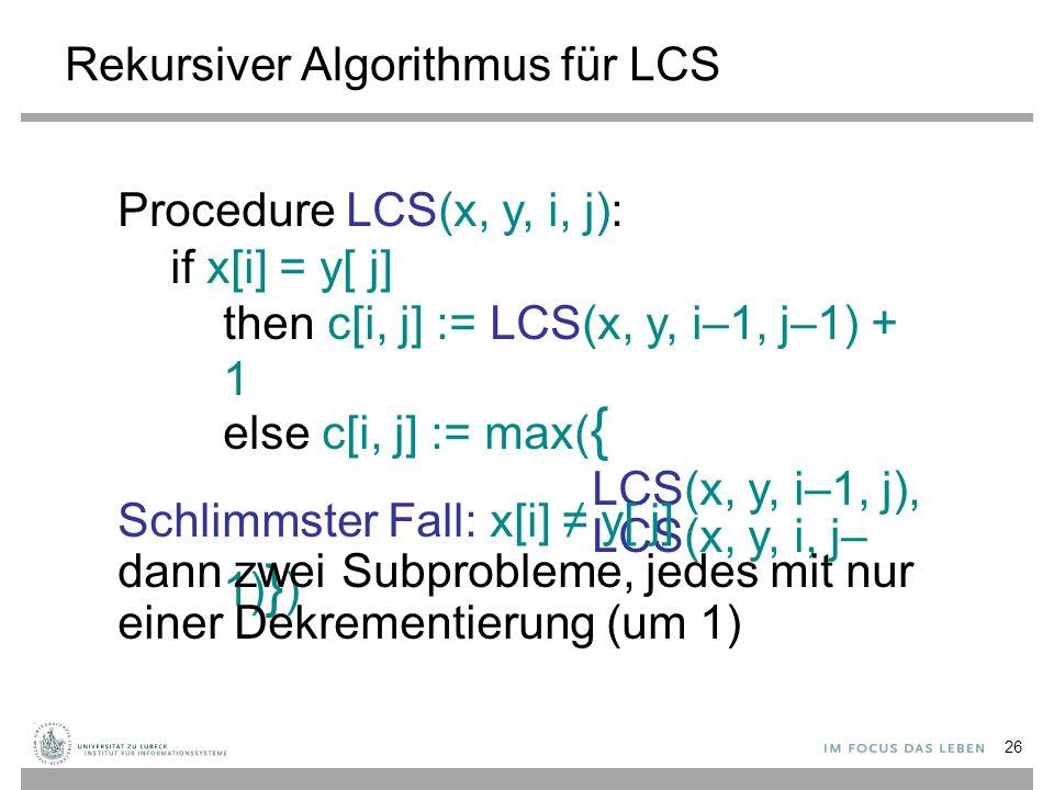 Rekursiver Algorithmus für LCS Procedure LCS(x, y, i, j): if x[i] = y[ j] then c[i, j] := LCS(x, y, i–1, j–1) + 1 else c[i, j] := max( { LCS(x, y, i–1, j), LCS(x, y, i, j– 1) } ) Schlimmster Fall: x[i] ≠ y[ j] dann zwei Subprobleme, jedes mit nur einer Dekrementierung (um 1) 26