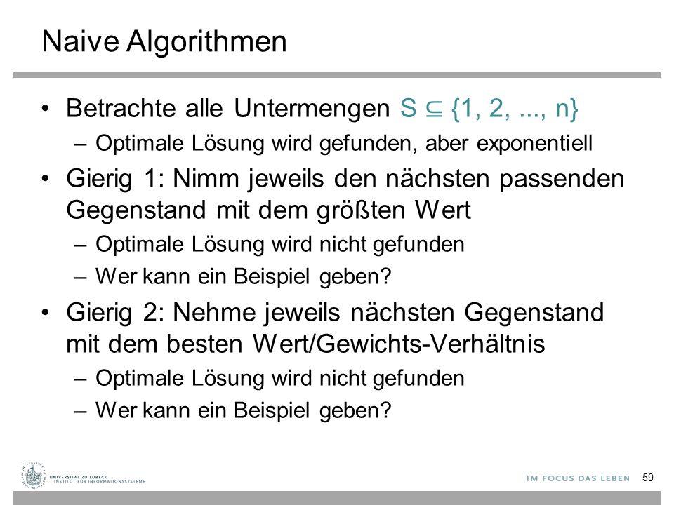 Naive Algorithmen Betrachte alle Untermengen S ⊆ {1, 2,..., n} –Optimale Lösung wird gefunden, aber exponentiell Gierig 1: Nimm jeweils den nächsten passenden Gegenstand mit dem größten Wert –Optimale Lösung wird nicht gefunden –Wer kann ein Beispiel geben.