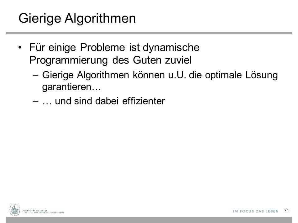 Gierige Algorithmen Für einige Probleme ist dynamische Programmierung des Guten zuviel –Gierige Algorithmen können u.U.