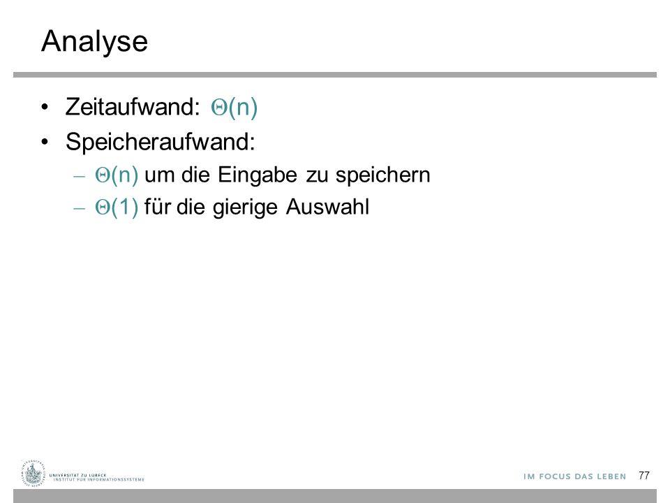 Analyse Zeitaufwand: Θ (n) Speicheraufwand: –Θ (n) um die Eingabe zu speichern –Θ (1) für die gierige Auswahl 77