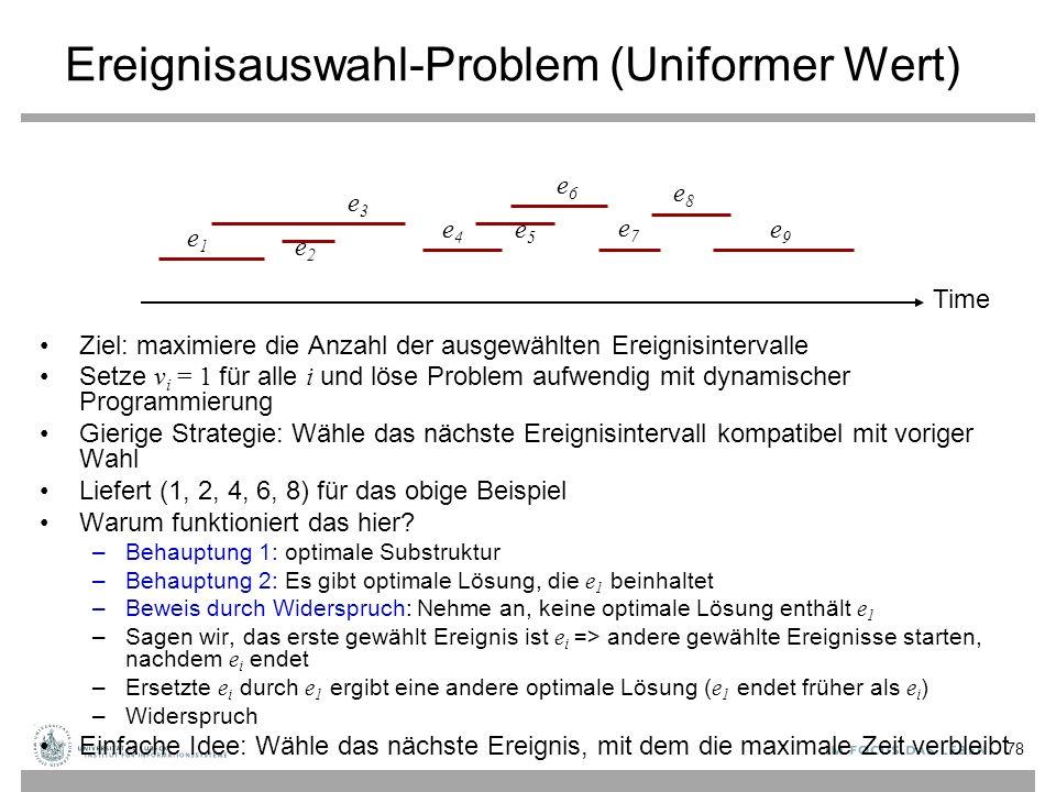 Ereignisauswahl-Problem (Uniformer Wert) Ziel: maximiere die Anzahl der ausgewählten Ereignisintervalle Setze v i = 1 für alle i und löse Problem aufwendig mit dynamischer Programmierung Gierige Strategie: Wähle das nächste Ereignisintervall kompatibel mit voriger Wahl Liefert (1, 2, 4, 6, 8) für das obige Beispiel Warum funktioniert das hier.