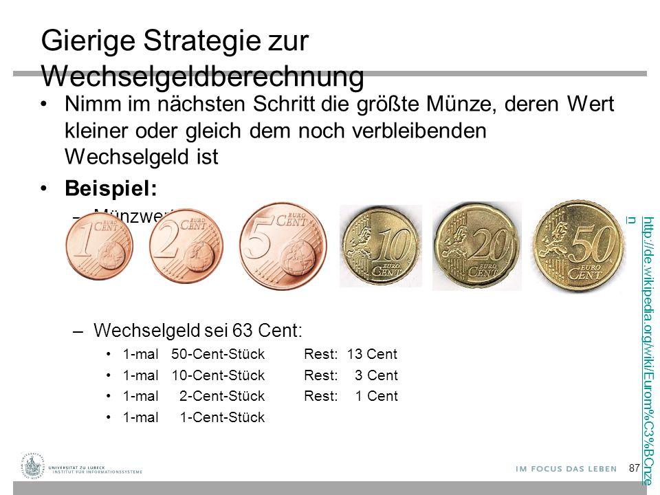 Gierige Strategie zur Wechselgeldberechnung Nimm im nächsten Schritt die größte Münze, deren Wert kleiner oder gleich dem noch verbleibenden Wechselgeld ist Beispiel: –Münzwerte –Wechselgeld sei 63 Cent: 1-mal 50-Cent-Stück Rest: 13 Cent 1-mal 10-Cent-Stück Rest: 3 Cent 1-mal 2-Cent-StückRest: 1 Cent 1-mal 1-Cent-Stück http://de.wikipedia.org/wiki/Eurom%C3%BCnze n 87