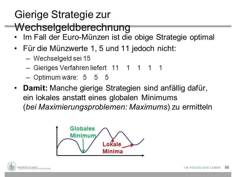 Gierige Strategie zur Wechselgeldberechnung Im Fall der Euro-Münzen ist die obige Strategie optimal Für die Münzwerte 1, 5 und 11 jedoch nicht: –Wechselgeld sei 15 –Gieriges Verfahren liefert 11 1 1 1 1 –Optimum wäre: 5 5 5 Damit: Manche gierige Strategien sind anfällig dafür, ein lokales anstatt eines globalen Minimums (bei Maximierungsproblemen: Maximums) zu ermitteln Lokale Minima Globales Minimum 88
