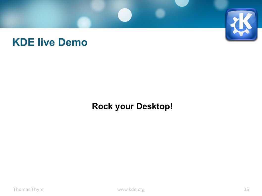 Thomas Thymwww.kde.org 35 KDE live Demo Rock your Desktop!