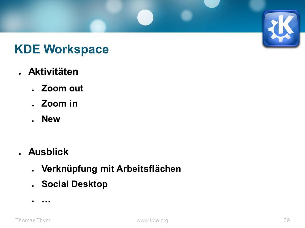 Thomas Thymwww.kde.org 39 KDE Workspace ● Aktivitäten ● Zoom out ● Zoom in ● New ● Ausblick ● Verknüpfung mit Arbeitsflächen ● Social Desktop ● …