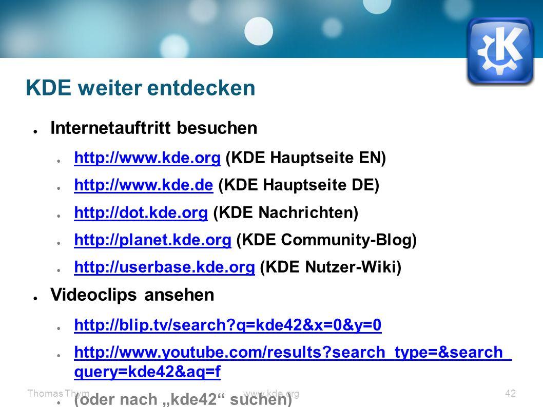 "Thomas Thymwww.kde.org 42 KDE weiter entdecken ● Internetauftritt besuchen ● http://www.kde.org (KDE Hauptseite EN) http://www.kde.org ● http://www.kde.de (KDE Hauptseite DE) http://www.kde.de ● http://dot.kde.org (KDE Nachrichten) http://dot.kde.org ● http://planet.kde.org (KDE Community-Blog) http://planet.kde.org ● http://userbase.kde.org (KDE Nutzer-Wiki) http://userbase.kde.org ● Videoclips ansehen ● http://blip.tv/search?q=kde42&x=0&y=0 http://blip.tv/search?q=kde42&x=0&y=0 ● http://www.youtube.com/results?search_type=&search_ query=kde42&aq=f http://www.youtube.com/results?search_type=&search_ query=kde42&aq=f ● (oder nach ""kde42 suchen)"