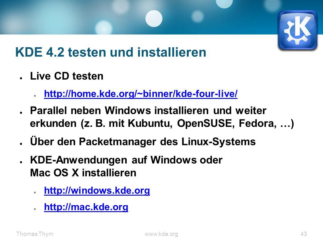 Thomas Thymwww.kde.org 43 KDE 4.2 testen und installieren ● Live CD testen ● http://home.kde.org/~binner/kde-four-live/ http://home.kde.org/~binner/kde-four-live/ ● Parallel neben Windows installieren und weiter erkunden (z.