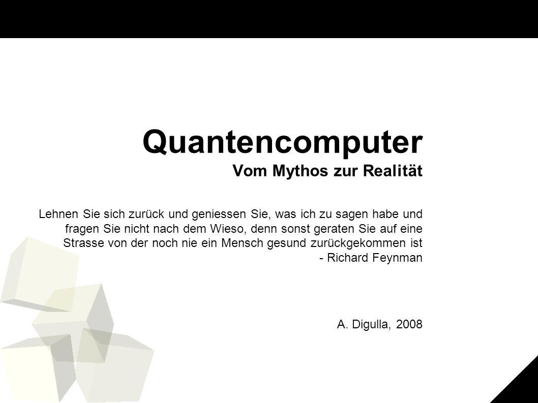 1 Quantencomputer Vom Mythos zur Realität Lehnen Sie sich zurück und geniessen Sie, was ich zu sagen habe und fragen Sie nicht nach dem Wieso, denn sonst geraten Sie auf eine Strasse von der noch nie ein Mensch gesund zurückgekommen ist - Richard Feynman A.