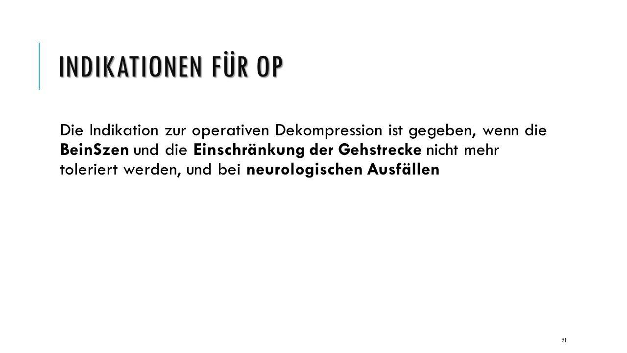 INDIKATIONEN FÜR OP Die Indikation zur operativen Dekompression ist gegeben, wenn die BeinSzen und die Einschränkung der Gehstrecke nicht mehr toleriert werden, und bei neurologischen Ausfällen 21
