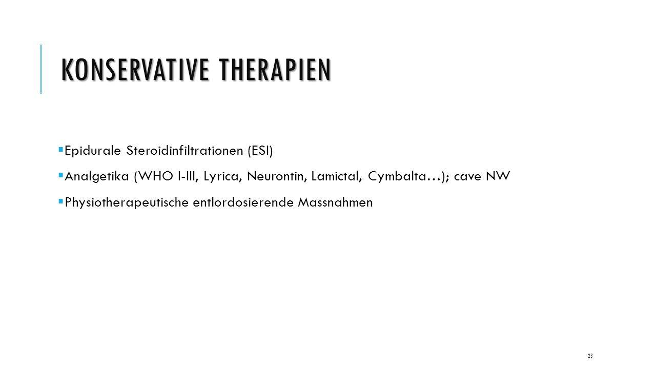 KONSERVATIVE THERAPIEN  Epidurale Steroidinfiltrationen (ESI)  Analgetika (WHO I-III, Lyrica, Neurontin, Lamictal, Cymbalta…); cave NW  Physiotherapeutische entlordosierende Massnahmen 23